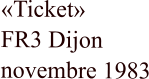 «Ticket»   FR3 Dijon    novembre 1983
